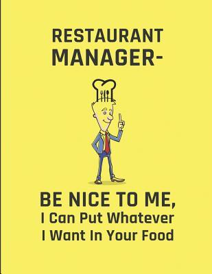 Restaurant Manager - Be Nice to Me, I Can Put Whatever I Want in Your Food : Lined Note Book