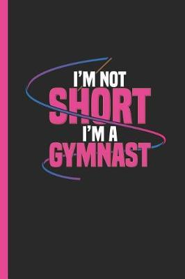I'm Not Short I'm a Gymnast  Notebook & Journal or Diary for Gymnastics Lovers as Gift, College Ruled Paper (120 Pages, 6x9)