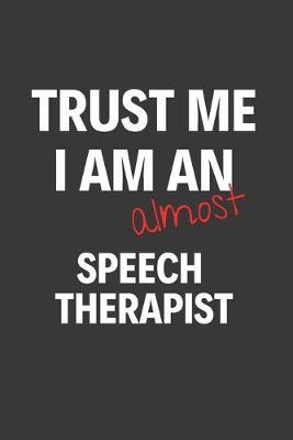 Trust Me I Am Almost A Speech Therapist  Inspirational Motivational Funny Gag Notebook Journal Composition Positive Energy 120 Lined Pages For Students