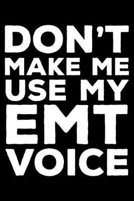Don't Make Me Use My EMT Voice  6x9 Notebook, Ruled, Funny Writing Notebook, Journal for Work, Daily Diary, Planner, Organizer for Emergency Med Techs