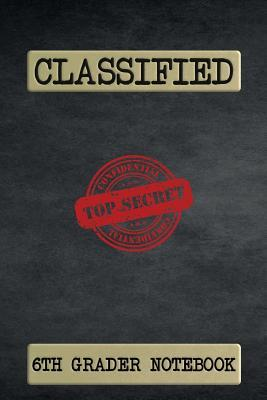 Classified Top Secret 6th Grader Notebook : 120 Page Ruled