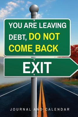 You Are Leaving Debt, Do Not Come Back Exit  Blank Lined Journal with Calendar for Financial Obligations