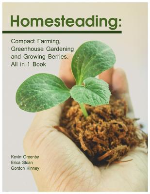 Homesteading  Compact Farming, Greenhouse Gardening and Growing Berries. All in 1 Book