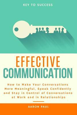 Effective Communication  How to Make Your Conversations More Meaningful, Speak Confidently and Stay in Control of Conversations at Work and in Relationships