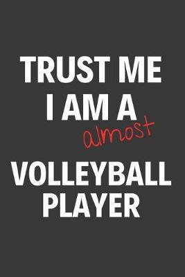 Trust Me I Am Almost A Volleyball Player  Inspirational Motivational Funny Gag Notebook Journal Composition Positive Energy 120 Lined Pages For Future Volleyball Players