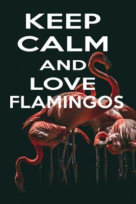 Keep Calm and Love Flamingos  Funny Pink Flamingo Gift Lined Notebook to Write in