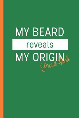 My Beard Reveals My Origin Proud Irish  Notebook & Journal or Diary for Irish Ginger Beard Fans as Gift, College Ruled Paper (120 Pages, 6x9)