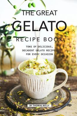 The Great Gelato Recipe Book  Tons of Delicious, Decadent Gelato Recipes for Every Occasion