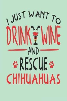 I Just Want to Drink Wine and Rescue Chihuahuas  Awesome 6x9 Journals for Chihuahua Rescue