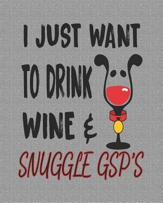 I Just Want to Drink Wine & Snuggle Gsp's  Funny 8x10 German Shorthair Pointers Planner