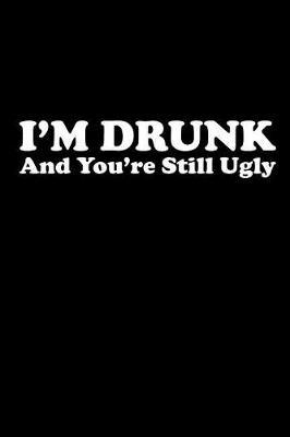 I'm Drunk and You're Still Ugly  Blank Lined Journal