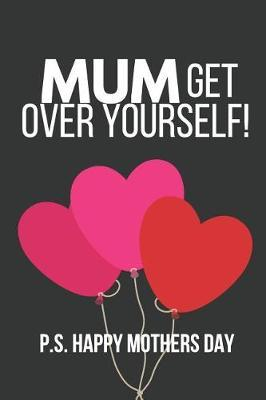 Mum Get Over Yourself! P.S. Happy Mothers Day  Funny Novelty Mothers Day Gifts Notebook to Write in (Heart Balloons)