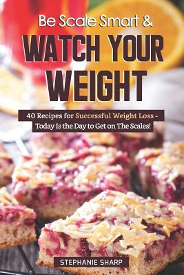 Be Scale Smart & Watch Your Weight  40 Recipes for Successful Weight Loss - Today Is the Day to Get on the Scales!