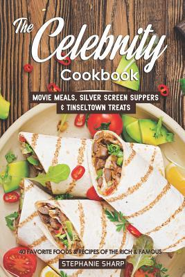 The Celebrity Cookbook  Movie Meals, Silver Screen Suppers & Tinseltown Treats - 40 Favorite Foods & Recipes of the Rich & Famous
