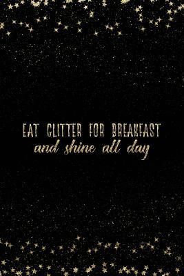 Eat Glitter for Breakfast and Shine All Day  Notebook with Inspirational Quotes Inside College Ruled Lines