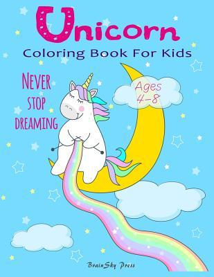 Unicorn Coloring Book for Kids  Never Stop Dreaming for Girls, Boys and Little Teens, Ages 4-8, Over 40 Unique Magical and Cute Designs