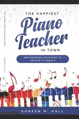 The Happiest Piano Teacher in Town : Empowering Teachers to Inspire Students