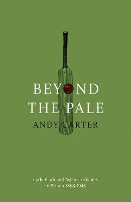 Beyond the Pale : Early Black and Asian Cricketers in Britain 1868-1945