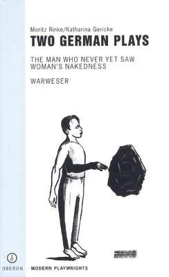 """Two German Plays: """"Warweser"""";"""" The Man Who Never Yet Saw Woman's Nakedness"""""""