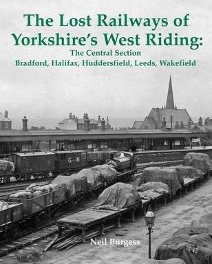 The Lost Railways of Yorkshire's West Riding: The Central Section : Bradford, Halifax, Huddersfield, Leeds, Wakefield