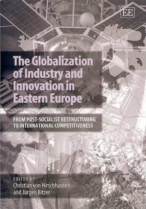 The Globalization of Industry and Innovation in Eastern Europe  From Post-Socialist Restructuring to International Competitiveness