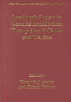 Landmark Papers in General Equilibrium Theory, Social Choice and Welfare Selected by Kenneth J. Arrow and GeRard Debreu