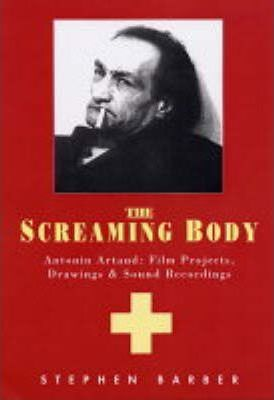 The Screaming Body : Antonin Artaud: Film Projects, Drawings and Sound Recordings