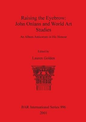 Raising the Eyebrow: John Onians and World Art Studies: An Album Amicorum in His Honour