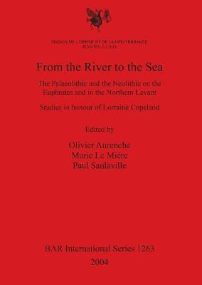 From the River to the Sea: The Palaeolithic and the Neolithic on the Euphrates and in the Northern Levant. Studies in honour of Lorraine Copeland