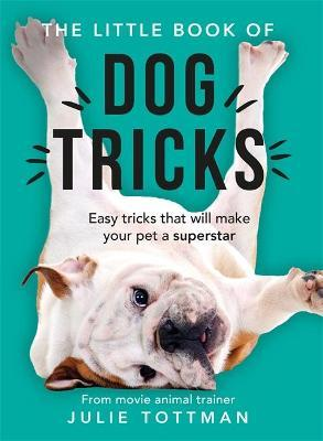 The Little Book of Dog Tricks : Easy tricks that will give your pet the spotlight they deserve
