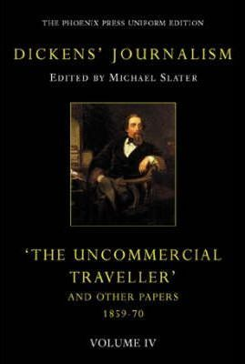 "Dickens' Journalism: ""the Uncommercial Traveller"" and Other Stories Vol IV"