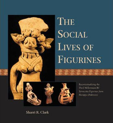 The Social Lives of Figurines  Recontextualizing the Third Millennium BC Terracotta Figurines from Harappa (Pakistan)