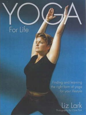 Yoga for Life : Finding and Learning the Right Form of Yoga for Your Lifestyle