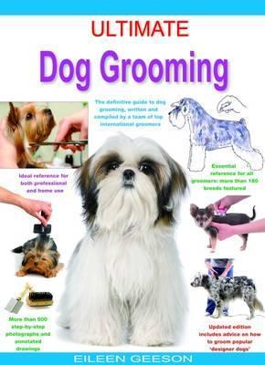 Ultimate Dog Grooming : The Definitive Guide to Dog Grooming, Written and Compiled by a Team of Top International Groomers