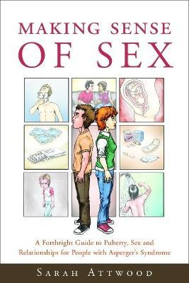 Making Sense of Sex : A Forthright Guide to Puberty, Sex and Relationships for People with Asperger's Syndrome