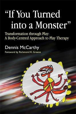 If You Turned into a Monster : Transformation Through Play: a Body-Centred Approach to Play Therapy