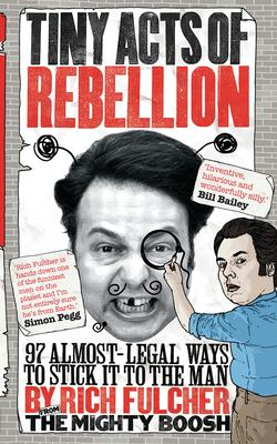 Tiny Acts of Rebellion : 97 Almost-Legal Ways to Stick It to the Man