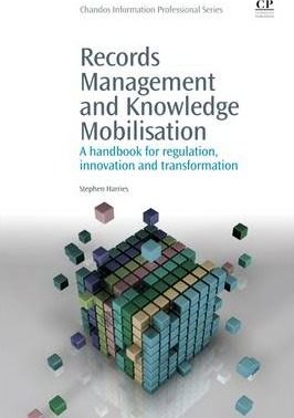 Records Management and Knowledge Mobilisation  A Handbook for Regulation, Innovation and Transformation