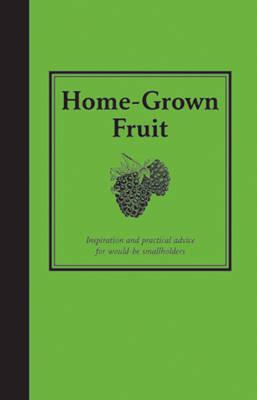 Home-Grown Fruit : Inspiration and Practical Advice for Would-be Smallholders