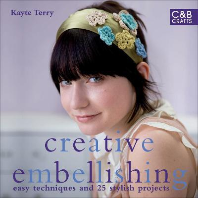 Creative Embellishing: Easy Techniques and 25 Stylish Projects