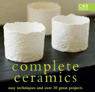 Complete Ceramics : Easy techniques and over 20 great projects