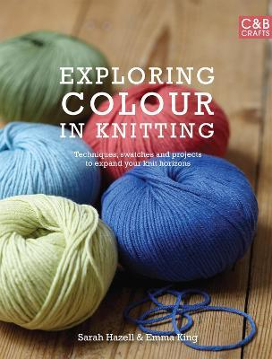 Exploring Colour in Knitting  Techniques, swatches and projects to expand your knit horizons