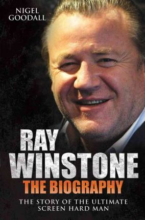 Ray Winstone - the Biography : The Story of the Ultimate Screen Hard Man