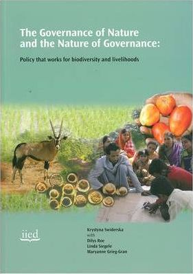 The Governance of Nature and the Nature of Governance  Policy That Works for Biodiversity and Livelihoods