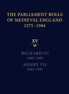 The Parliament Rolls of Medieval England, 1275-1504: Richard III, 1484-1485 & Henry VII, 1485-1487 XV