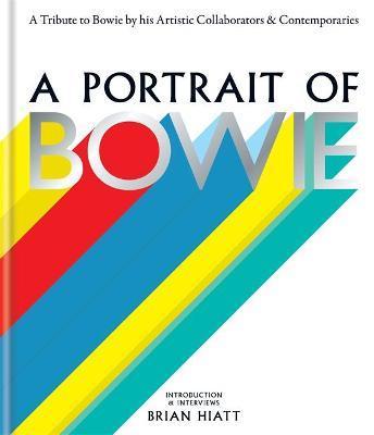 A Portrait of Bowie : A Tribute to Bowie by His Artistic Collaborators and Contemporaries