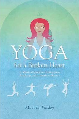 Yoga for a Broken Heart : A Spiritual Guide to Healing from Break-up, Loss, Death or Divorce – Michelle Paisley