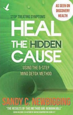 Heal the Hidden Cause : Using the 5-Step Mind Detox Method