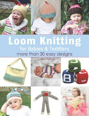 Loom Knitting For Babies Toddlers Isela Phelps 9781844489305
