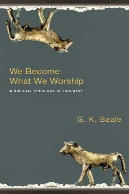 We Become What We Worship : A Biblical Theology of Idolatry
